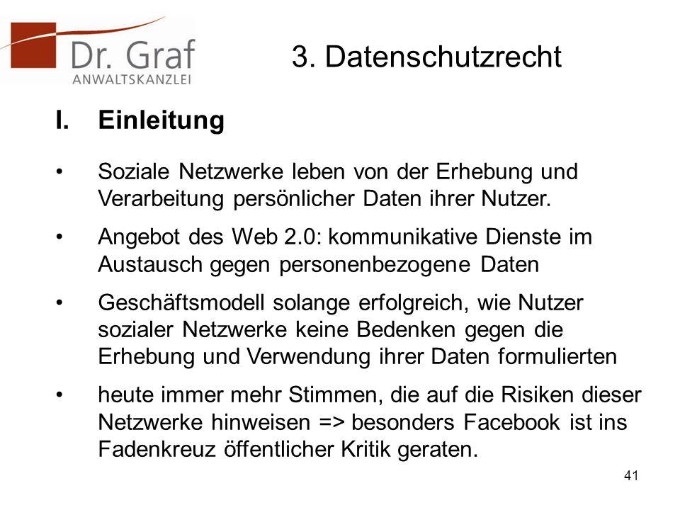 3. Datenschutzrecht I.Einleitung Soziale Netzwerke leben von der Erhebung und Verarbeitung persönlicher Daten ihrer Nutzer. Angebot des Web 2.0: kommu