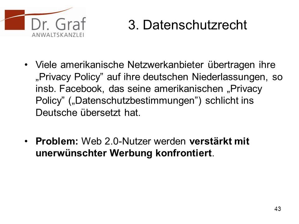3. Datenschutzrecht Viele amerikanische Netzwerkanbieter übertragen ihre Privacy Policy auf ihre deutschen Niederlassungen, so insb. Facebook, das sei
