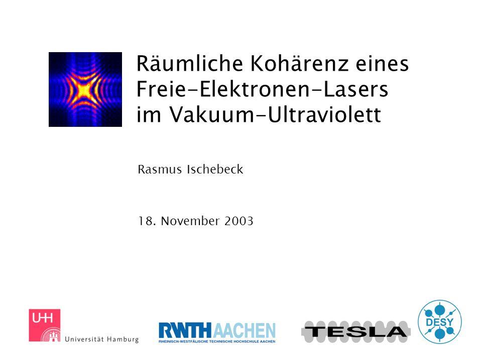 Räumliche Kohärenz eines Freie-Elektronen-Lasers im Vakuum-Ultraviolett Rasmus Ischebeck 18. November 2003