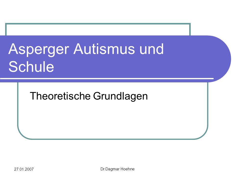 27.01.2007 Dr.Dagmar Hoehne Asperger Autismus und Schule Theoretische Grundlagen