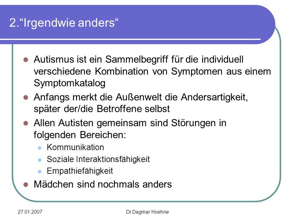 27.01.2007Dr.Dagmar Hoehne 2.Irgendwie anders Autismus ist ein Sammelbegriff für die individuell verschiedene Kombination von Symptomen aus einem Symp