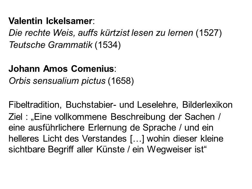 Valentin Ickelsamer: Die rechte Weis, auffs kürtzist lesen zu lernen (1527) Teutsche Grammatik (1534) Johann Amos Comenius: Orbis sensualium pictus (1