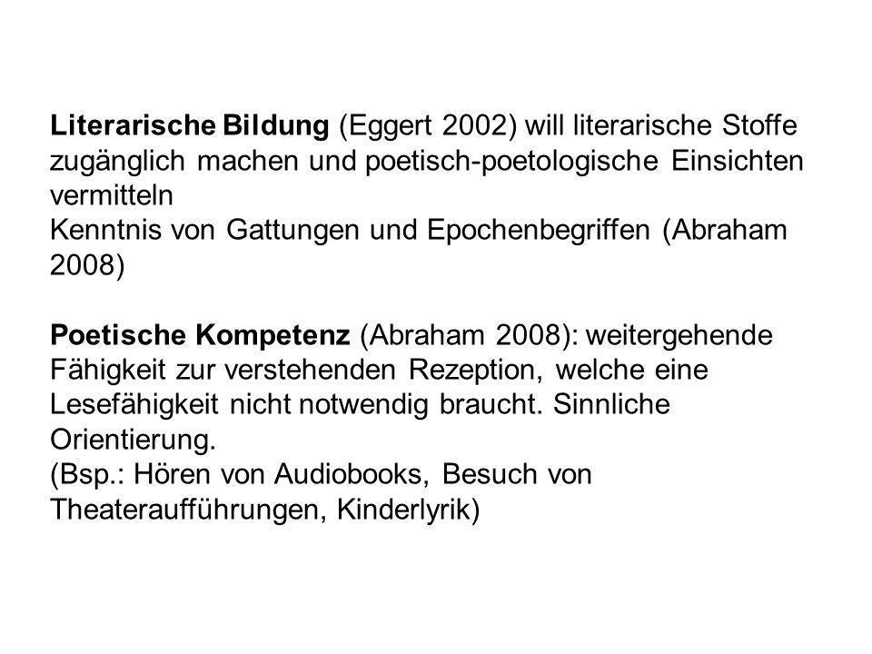 Literarische Bildung (Eggert 2002) will literarische Stoffe zugänglich machen und poetisch-poetologische Einsichten vermitteln Kenntnis von Gattungen
