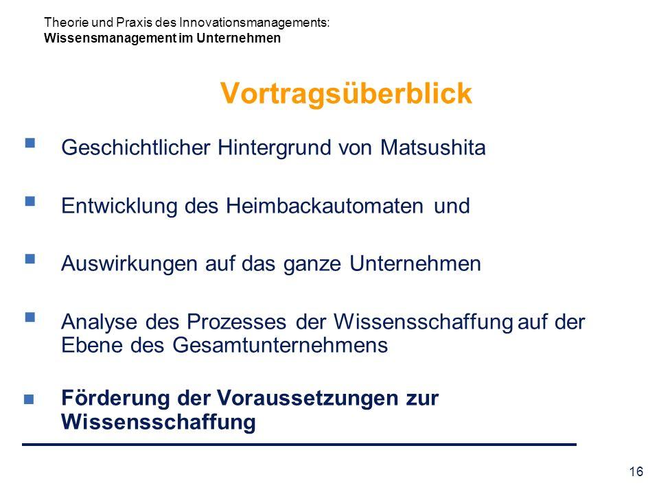 Theorie und Praxis des Innovationsmanagements: Wissensmanagement im Unternehmen 16 Vortragsüberblick Geschichtlicher Hintergrund von Matsushita Entwic