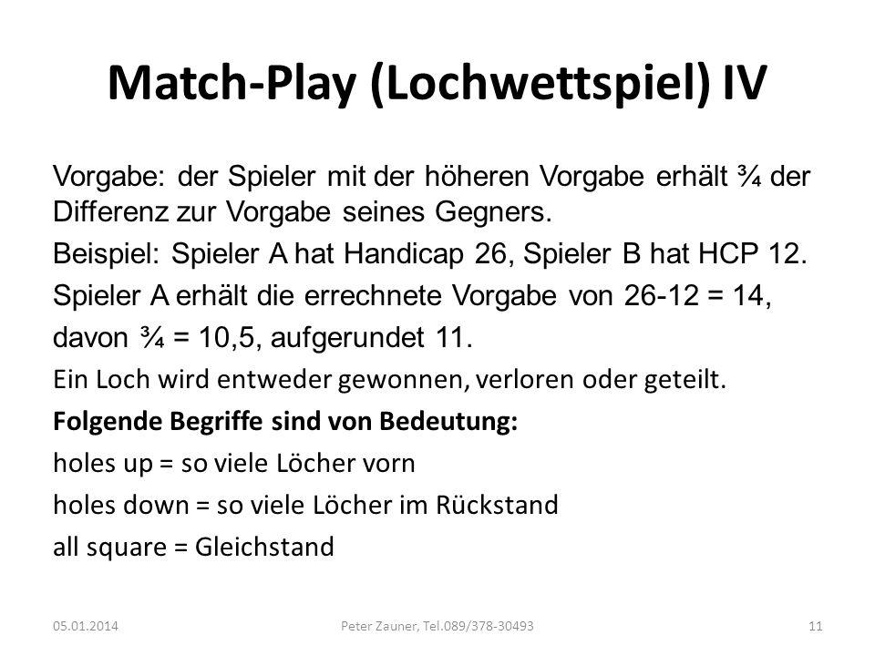 Match-Play (Lochwettspiel) IV Vorgabe: der Spieler mit der höheren Vorgabe erhält ¾ der Differenz zur Vorgabe seines Gegners. Beispiel: Spieler A hat