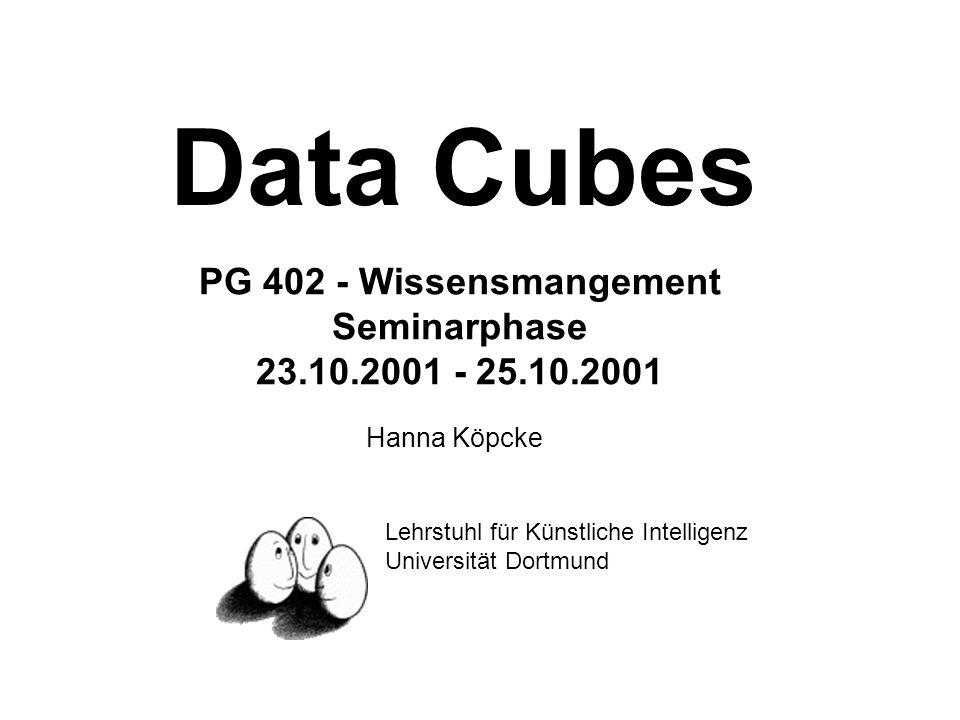 Data Cubes PG 402 - Wissensmangement Seminarphase 23.10.2001 - 25.10.2001 Hanna Köpcke Lehrstuhl für Künstliche Intelligenz Universität Dortmund