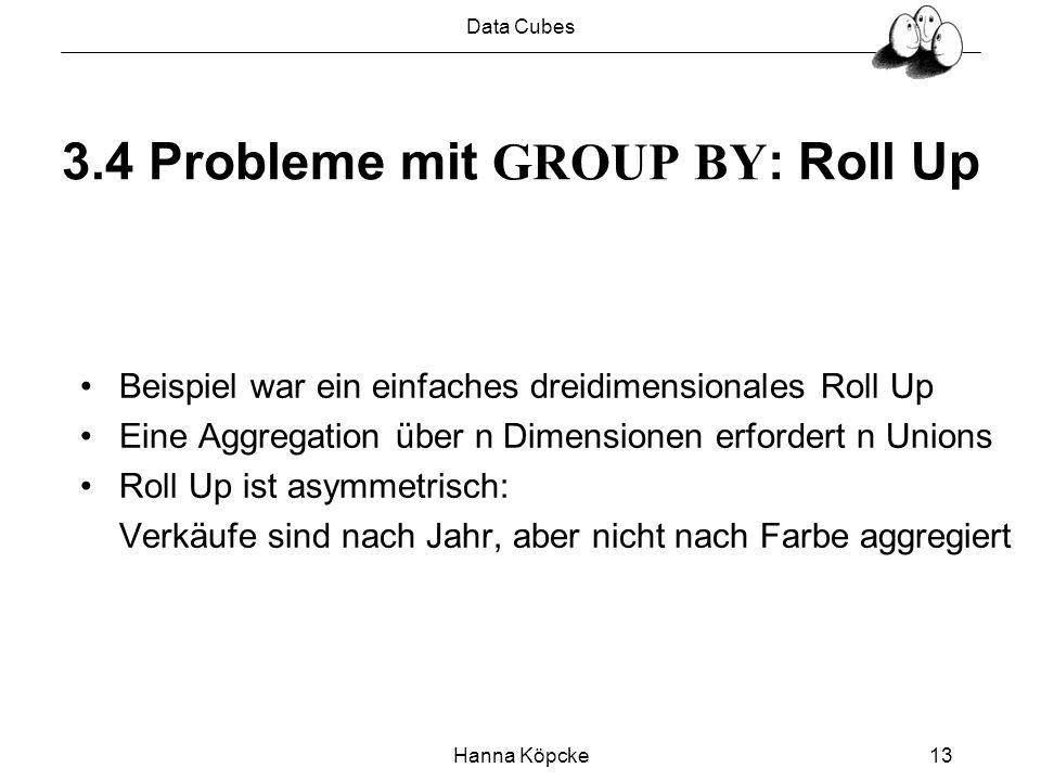 Data Cubes Hanna Köpcke13 3.4 Probleme mit GROUP BY : Roll Up Beispiel war ein einfaches dreidimensionales Roll Up Eine Aggregation über n Dimensionen erfordert n Unions Roll Up ist asymmetrisch: Verkäufe sind nach Jahr, aber nicht nach Farbe aggregiert