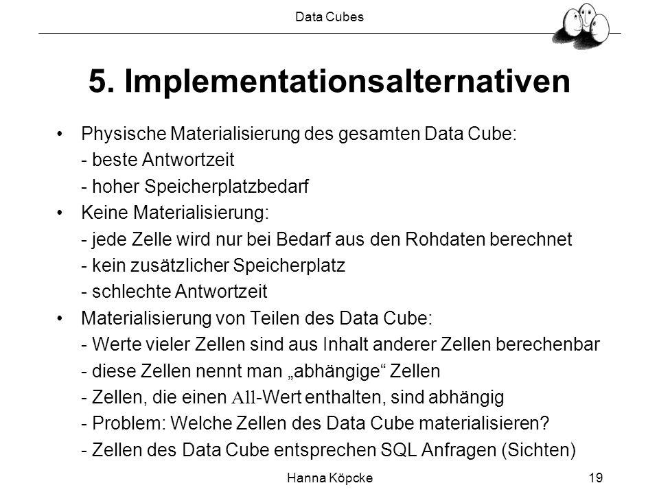 Data Cubes Hanna Köpcke19 5. Implementationsalternativen Physische Materialisierung des gesamten Data Cube: - beste Antwortzeit - hoher Speicherplatzb