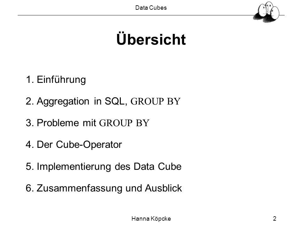 Data Cubes Hanna Köpcke2 Übersicht 1. Einführung 2. Aggregation in SQL, GROUP BY 3. Probleme mit GROUP BY 4. Der Cube-Operator 5. Implementierung des