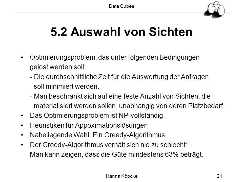 Data Cubes Hanna Köpcke21 5.2 Auswahl von Sichten Optimierungsproblem, das unter folgenden Bedingungen gelöst werden soll: - Die durchschnittliche Zeit für die Auswertung der Anfragen soll minimiert werden.