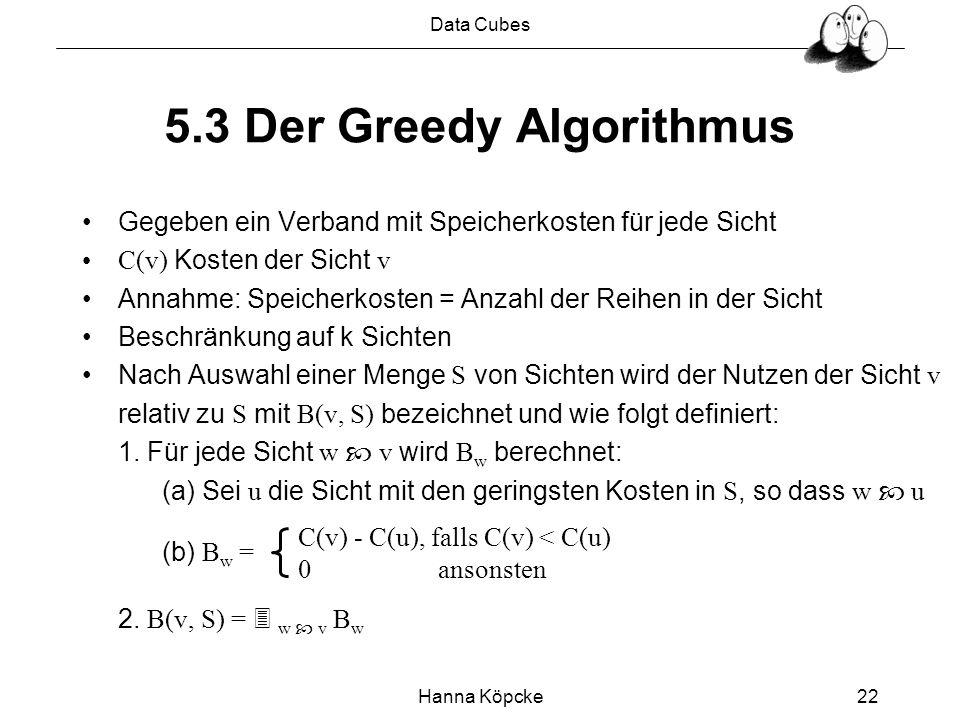 Data Cubes Hanna Köpcke22 5.3 Der Greedy Algorithmus Gegeben ein Verband mit Speicherkosten für jede Sicht C(v) Kosten der Sicht v Annahme: Speicherkosten = Anzahl der Reihen in der Sicht Beschränkung auf k Sichten Nach Auswahl einer Menge S von Sichten wird der Nutzen der Sicht v relativ zu S mit B(v, S) bezeichnet und wie folgt definiert: 1.