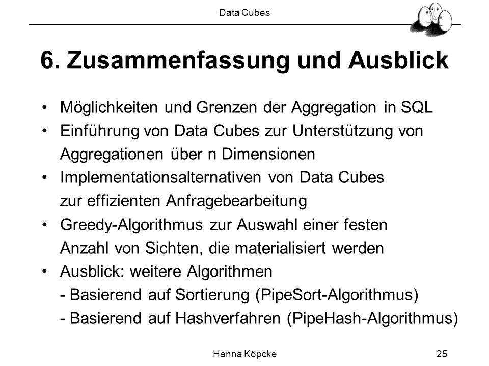 Data Cubes Hanna Köpcke25 6. Zusammenfassung und Ausblick Möglichkeiten und Grenzen der Aggregation in SQL Einführung von Data Cubes zur Unterstützung