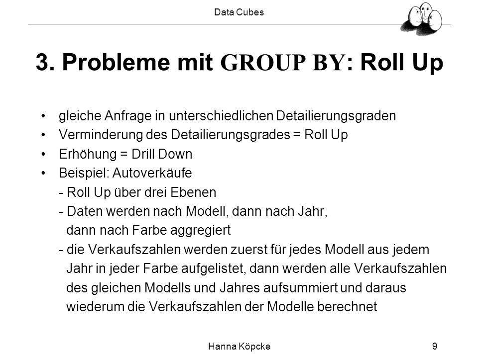 Data Cubes Hanna Köpcke9 3. Probleme mit GROUP BY : Roll Up gleiche Anfrage in unterschiedlichen Detailierungsgraden Verminderung des Detailierungsgra