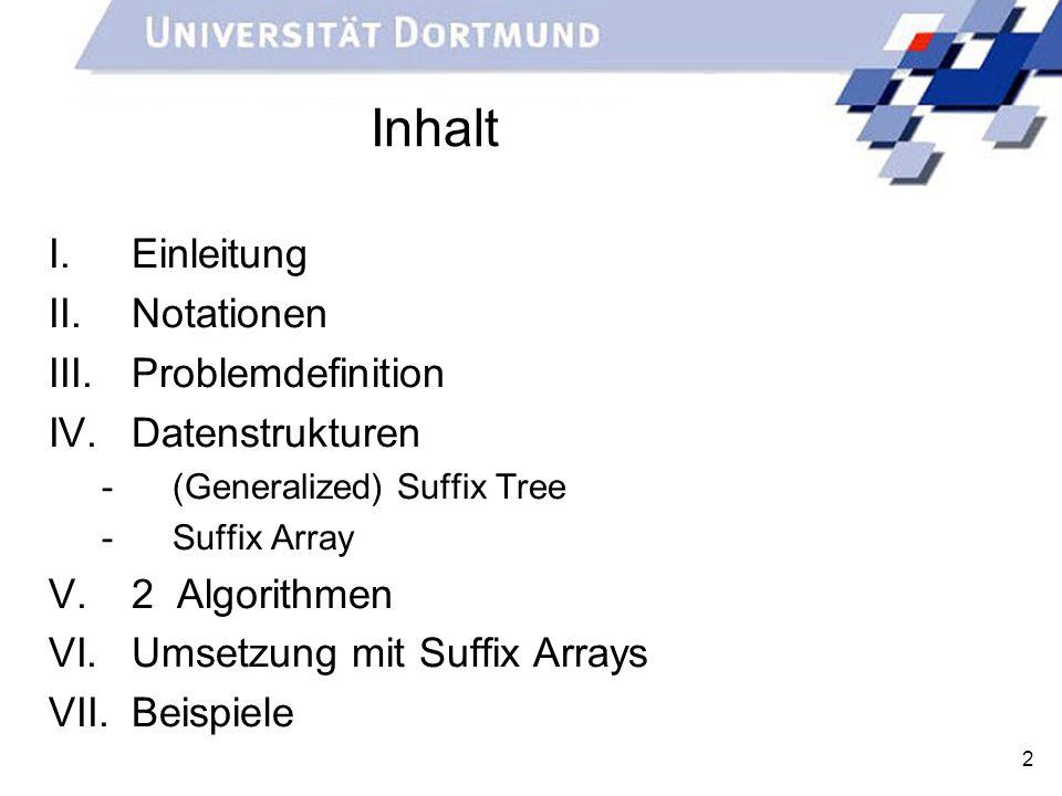 2 Inhalt I.Einleitung II.Notationen III.Problemdefinition IV.Datenstrukturen -(Generalized) Suffix Tree -Suffix Array V.2 Algorithmen VI.Umsetzung mit