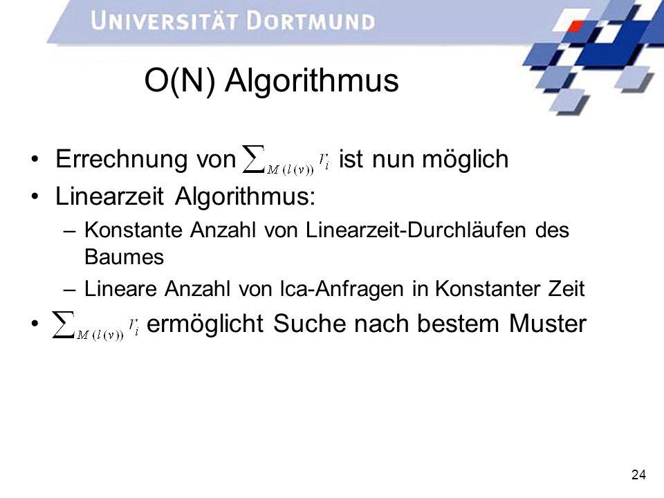 24 O(N) Algorithmus Errechnung von ist nun möglich Linearzeit Algorithmus: –Konstante Anzahl von Linearzeit-Durchläufen des Baumes –Lineare Anzahl von