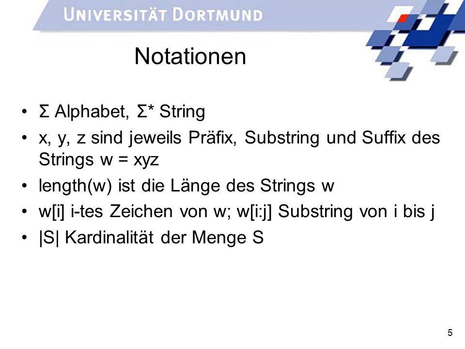 5 Notationen Σ Alphabet, Σ* String x, y, z sind jeweils Präfix, Substring und Suffix des Strings w = xyz length(w) ist die Länge des Strings w w[i] i-