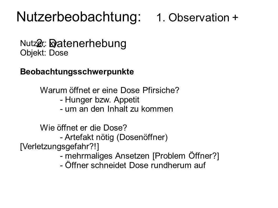 Nutzerbeobachtung: 1. Observation + 2. Datenerhebung Nutzer: xy Objekt: Dose Beobachtungsschwerpunkte Warum öffnet er eine Dose Pfirsiche? - Hunger bz