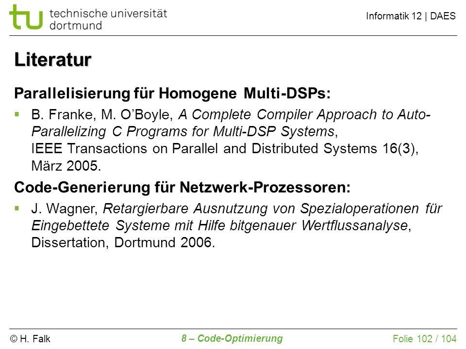 © H. Falk Informatik 12 | DAES 8 – Code-Optimierung Folie 102 / 104 Literatur Parallelisierung für Homogene Multi-DSPs: B. Franke, M. OBoyle, A Comple