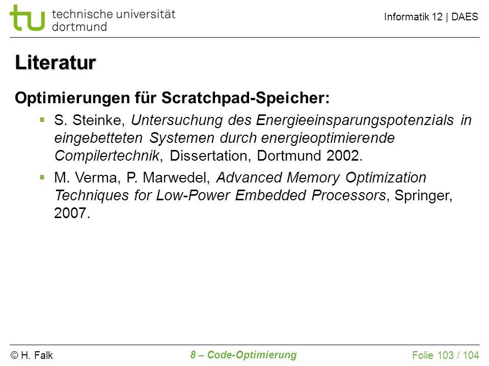 © H. Falk Informatik 12 | DAES 8 – Code-Optimierung Folie 103 / 104 Literatur Optimierungen für Scratchpad-Speicher: S. Steinke, Untersuchung des Ener