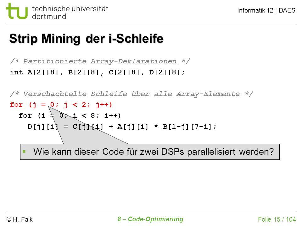 © H. Falk Informatik 12 | DAES 8 – Code-Optimierung Folie 15 / 104 Strip Mining der i-Schleife /* Partitionierte Array-Deklarationen */ int A[2][8], B