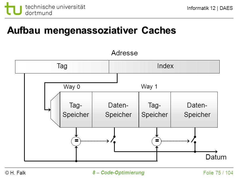 © H. Falk Informatik 12 | DAES 8 – Code-Optimierung Folie 75 / 104 Aufbau mengenassoziativer Caches TagIndex Adresse Tag- Speicher Daten- Speicher Tag
