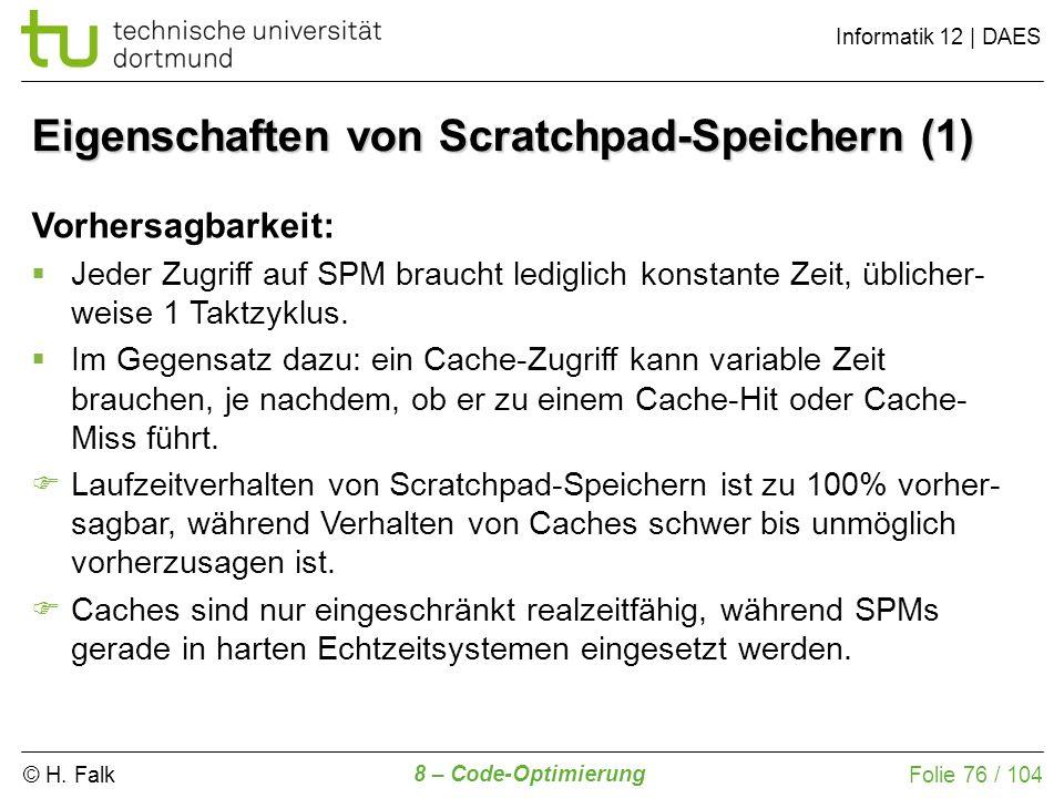 © H. Falk Informatik 12 | DAES 8 – Code-Optimierung Folie 76 / 104 Eigenschaften von Scratchpad-Speichern (1) Vorhersagbarkeit: Jeder Zugriff auf SPM