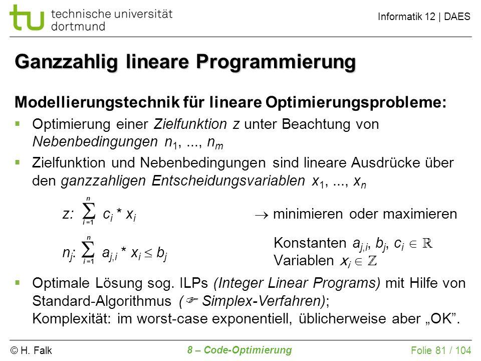 © H. Falk Informatik 12 | DAES 8 – Code-Optimierung Folie 81 / 104 Ganzzahlig lineare Programmierung Modellierungstechnik für lineare Optimierungsprob