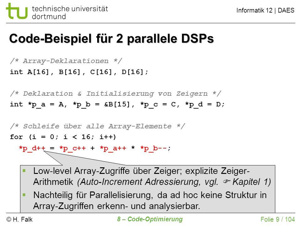 © H. Falk Informatik 12 | DAES 8 – Code-Optimierung Folie 9 / 104 Code-Beispiel für 2 parallele DSPs /* Array-Deklarationen */ int A[16], B[16], C[16]