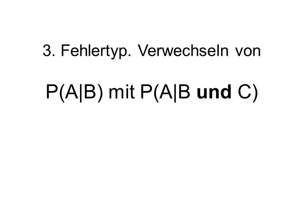 3. Fehlertyp. Verwechseln von P(A|B) mit P(A|B und C)