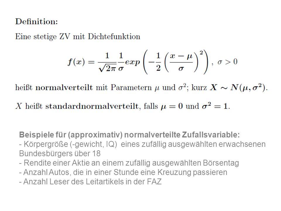 Beispiele für (approximativ) normalverteilte Zufallsvariable: - Körpergröße (-gewicht, IQ) eines zufällig ausgewählten erwachsenen Bundesbürgers über