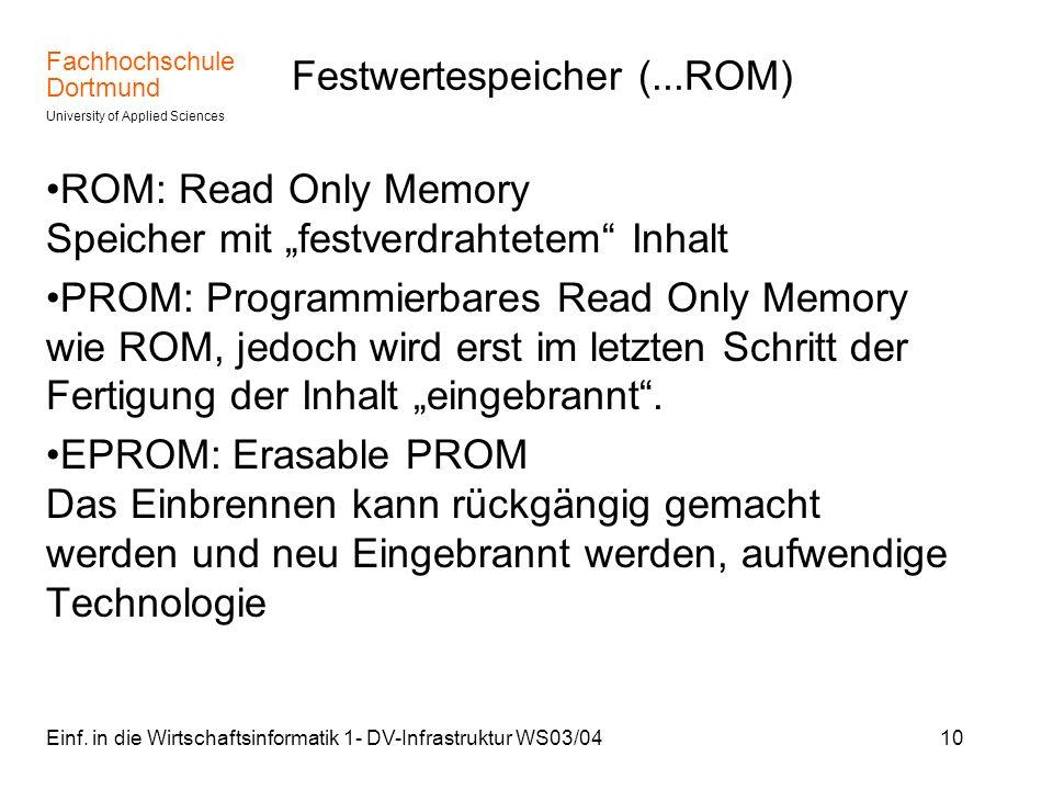 Fachhochschule Dortmund University of Applied Sciences Einf. in die Wirtschaftsinformatik 1- DV-Infrastruktur WS03/0410 Festwertespeicher (...ROM) ROM