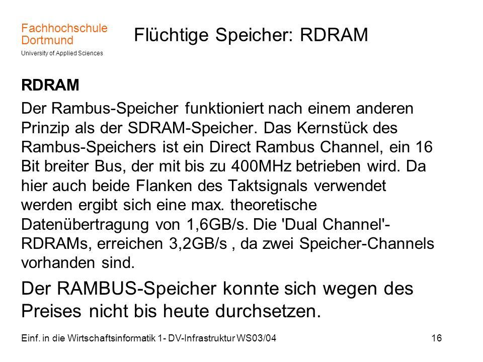 Fachhochschule Dortmund University of Applied Sciences Einf. in die Wirtschaftsinformatik 1- DV-Infrastruktur WS03/0416 Flüchtige Speicher: RDRAM RDRA