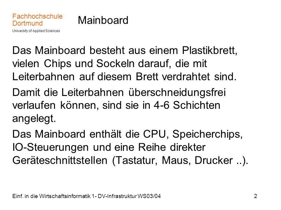 Fachhochschule Dortmund University of Applied Sciences Einf. in die Wirtschaftsinformatik 1- DV-Infrastruktur WS03/042 Mainboard Das Mainboard besteht