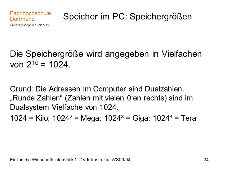 Fachhochschule Dortmund University of Applied Sciences Einf. in die Wirtschaftsinformatik 1- DV-Infrastruktur WS03/0424 Speicher im PC: Speichergrößen