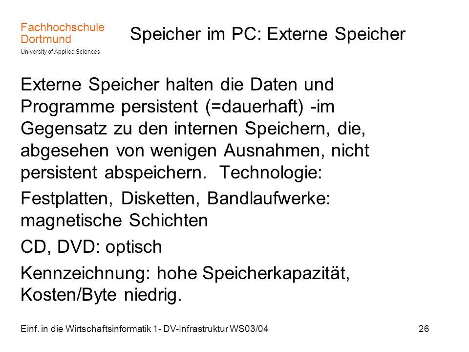 Fachhochschule Dortmund University of Applied Sciences Einf. in die Wirtschaftsinformatik 1- DV-Infrastruktur WS03/0426 Speicher im PC: Externe Speich