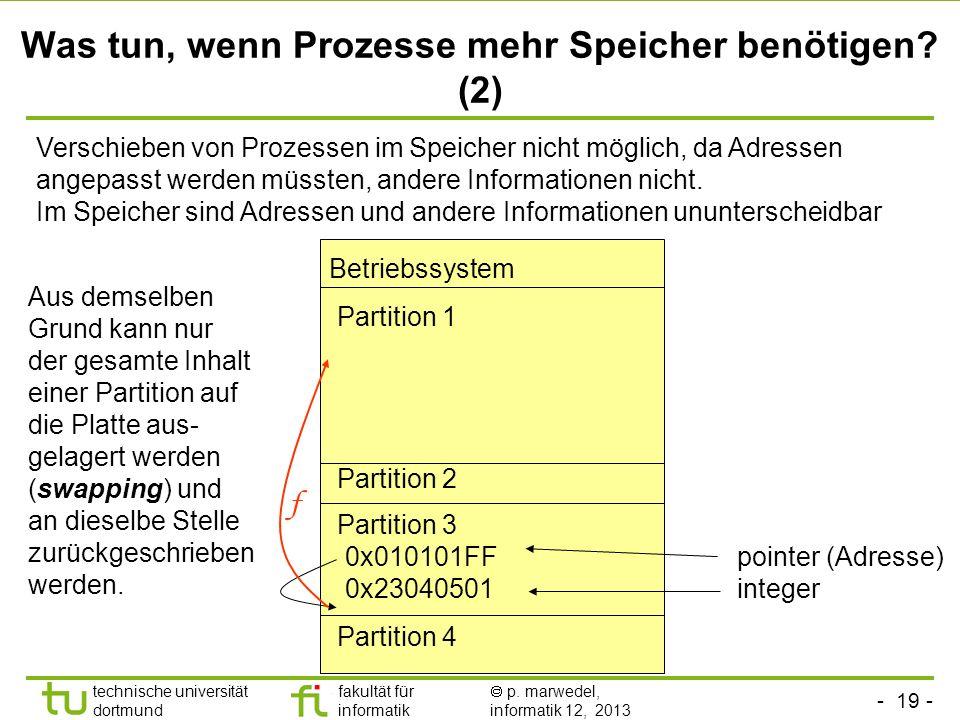 - 18 - technische universität dortmund fakultät für informatik p. marwedel, informatik 12, 2013 Was tun, wenn Prozesse mehr Speicher benötigen? (1) Be