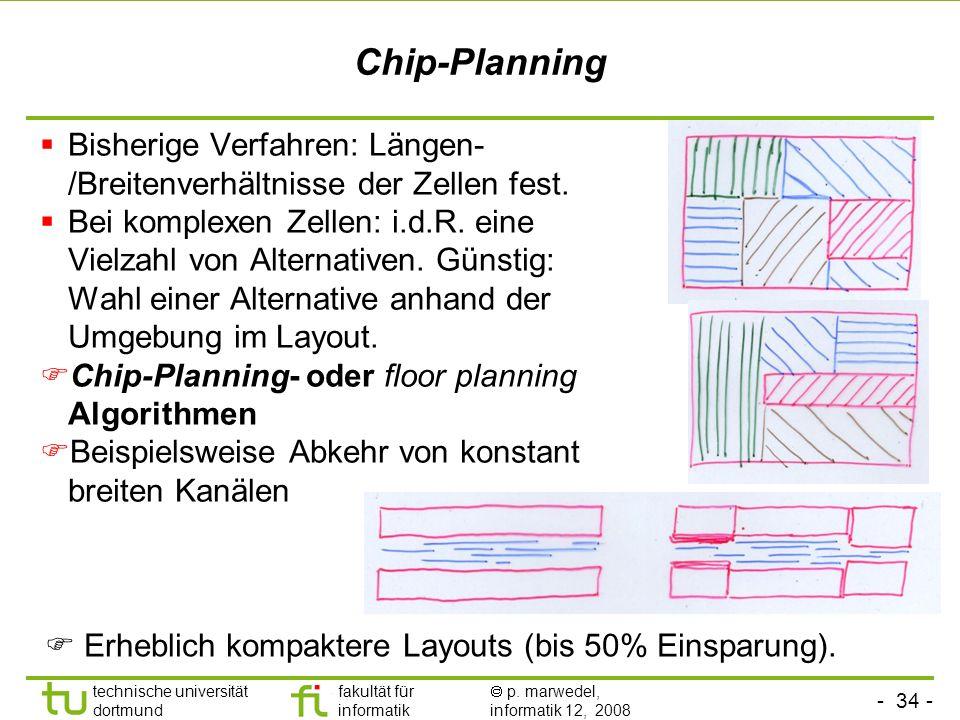 - 34 - technische universität dortmund fakultät für informatik p. marwedel, informatik 12, 2008 TU Dortmund Chip-Planning Bisherige Verfahren: Längen-