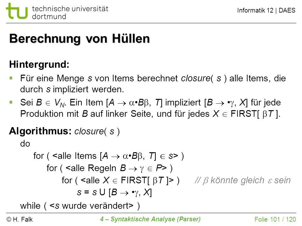 © H. Falk Informatik 12 | DAES 4 – Syntaktische Analyse (Parser) Folie 101 / 120 Berechnung von Hüllen Hintergrund: Für eine Menge s von Items berechn