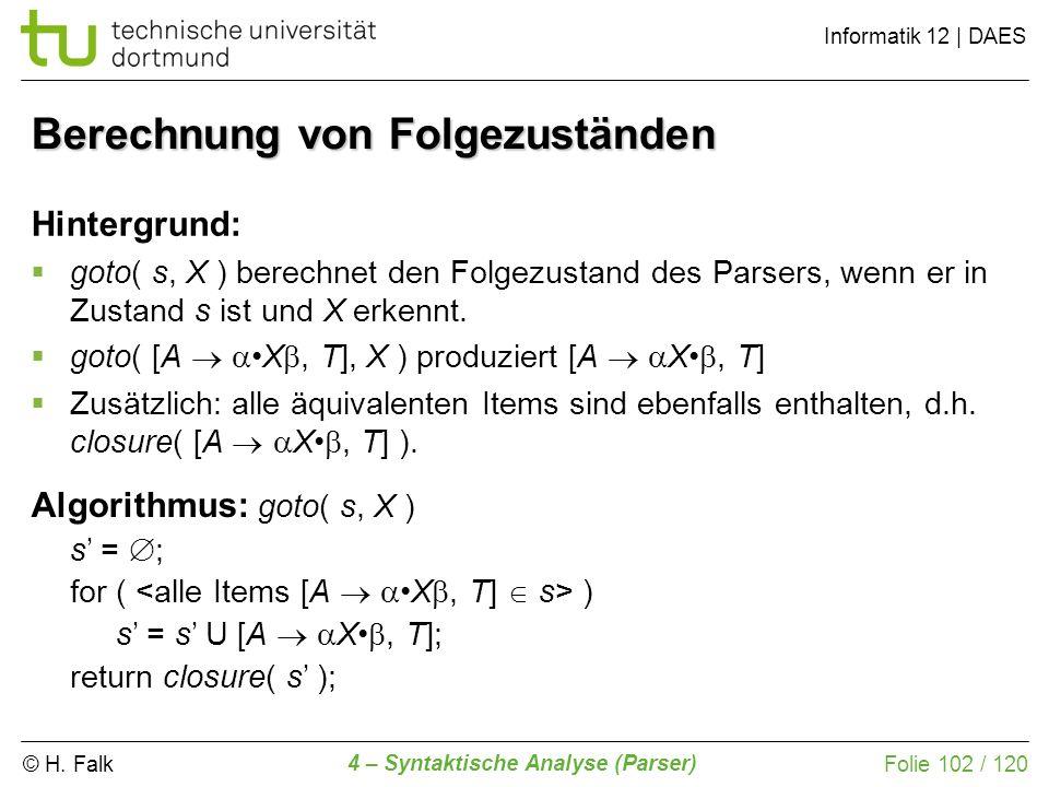 © H. Falk Informatik 12 | DAES 4 – Syntaktische Analyse (Parser) Folie 102 / 120 Berechnung von Folgezuständen Hintergrund: goto( s, X ) berechnet den