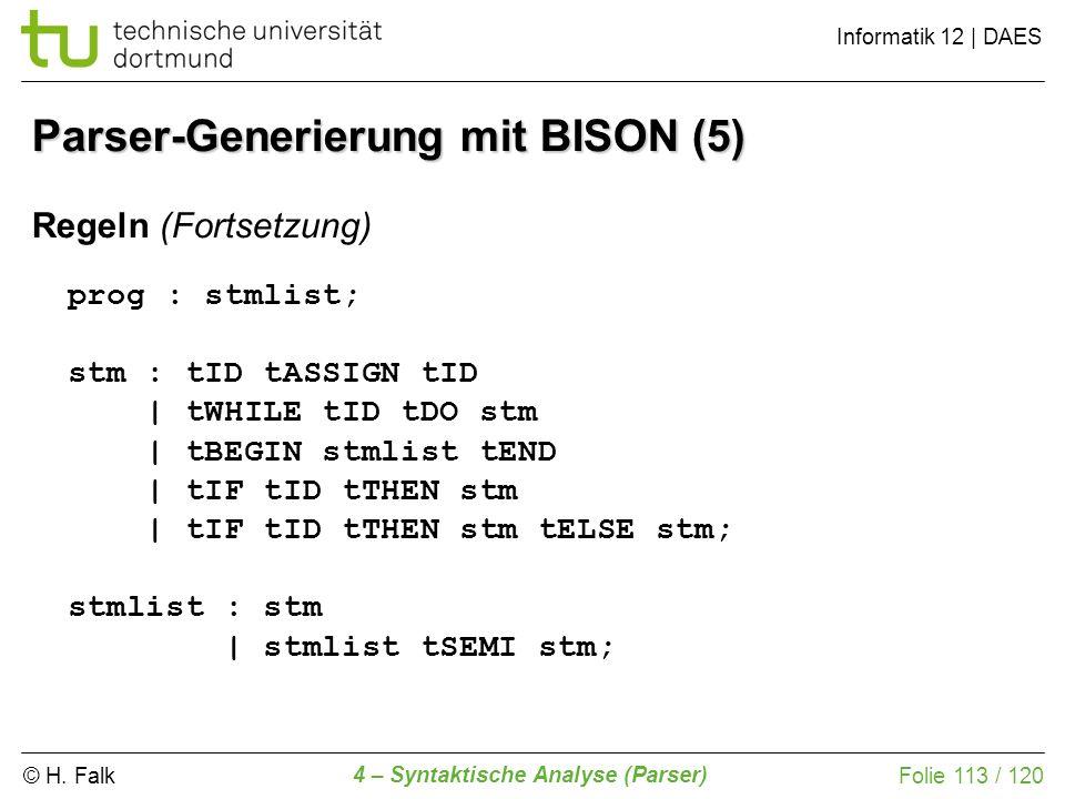 © H. Falk Informatik 12 | DAES 4 – Syntaktische Analyse (Parser) Folie 113 / 120 Parser-Generierung mit BISON (5) Regeln (Fortsetzung) prog : stmlist;
