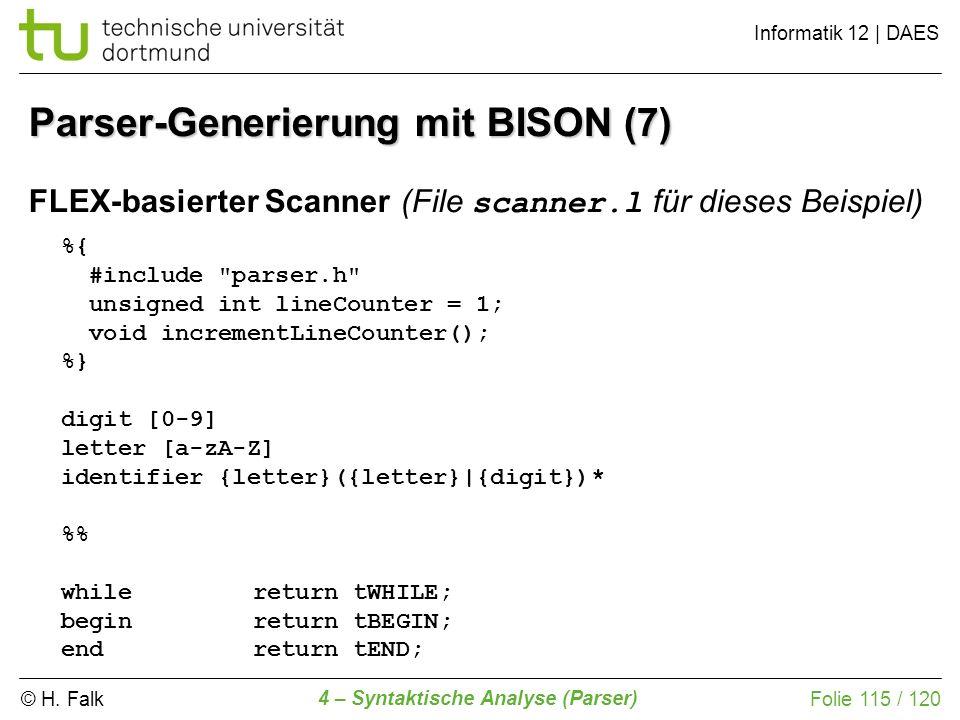 © H. Falk Informatik 12 | DAES 4 – Syntaktische Analyse (Parser) Folie 115 / 120 FLEX-basierter Scanner (File scanner.l für dieses Beispiel) Parser-Ge