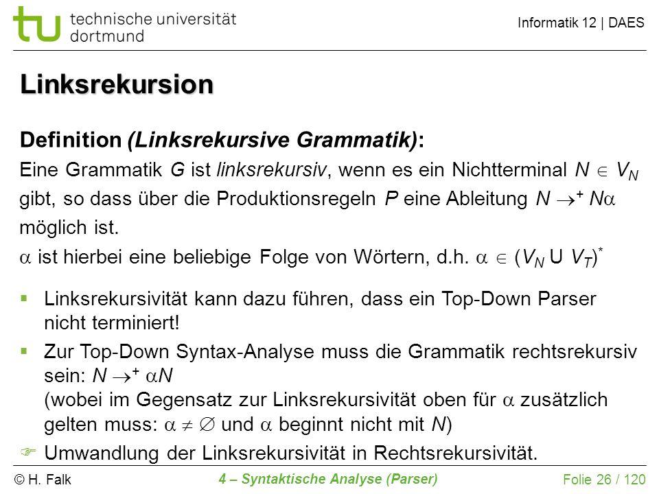 © H. Falk Informatik 12 | DAES 4 – Syntaktische Analyse (Parser) Folie 26 / 120 Linksrekursion Definition (Linksrekursive Grammatik): Eine Grammatik G