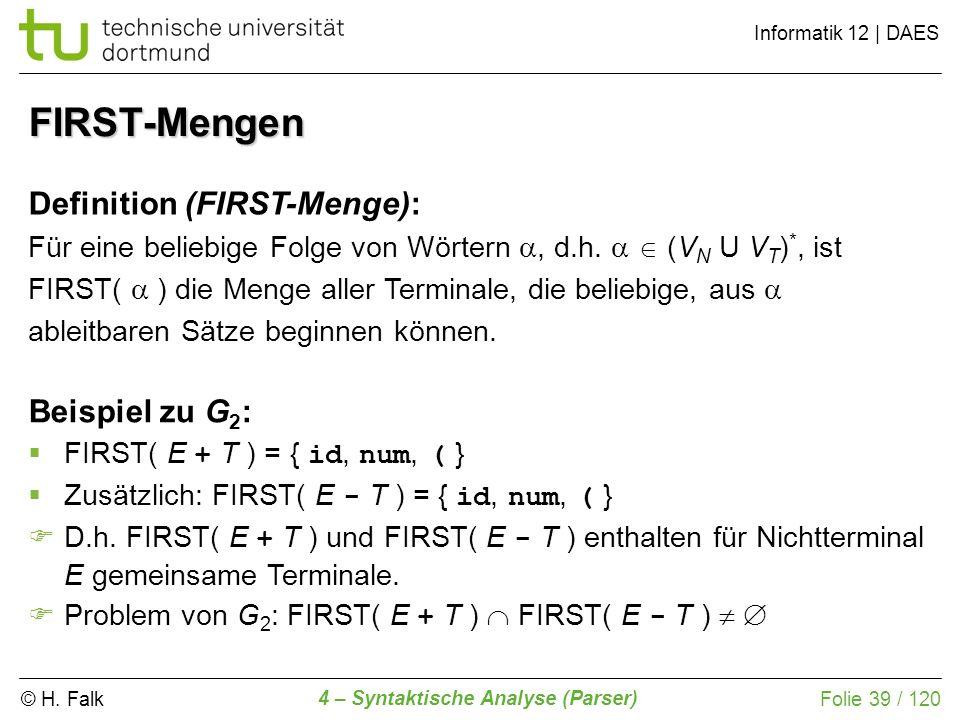 © H. Falk Informatik 12 | DAES 4 – Syntaktische Analyse (Parser) Folie 39 / 120 FIRST-Mengen Definition (FIRST-Menge): Für eine beliebige Folge von Wö
