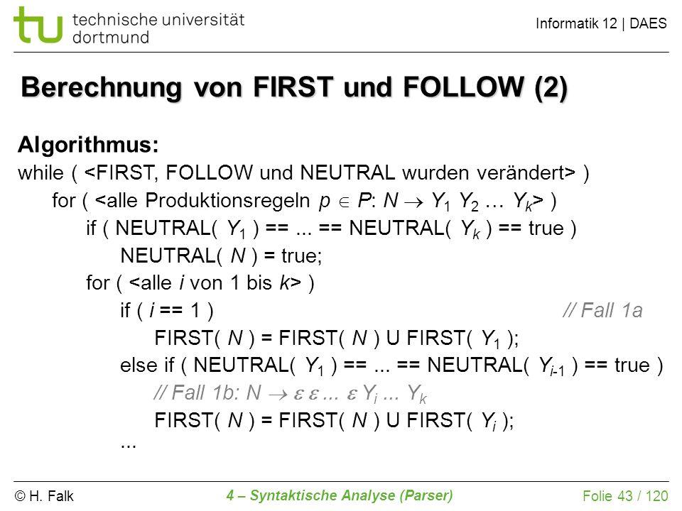 © H. Falk Informatik 12 | DAES 4 – Syntaktische Analyse (Parser) Folie 43 / 120 Berechnung von FIRST und FOLLOW (2) Algorithmus: while ( ) for ( ) if