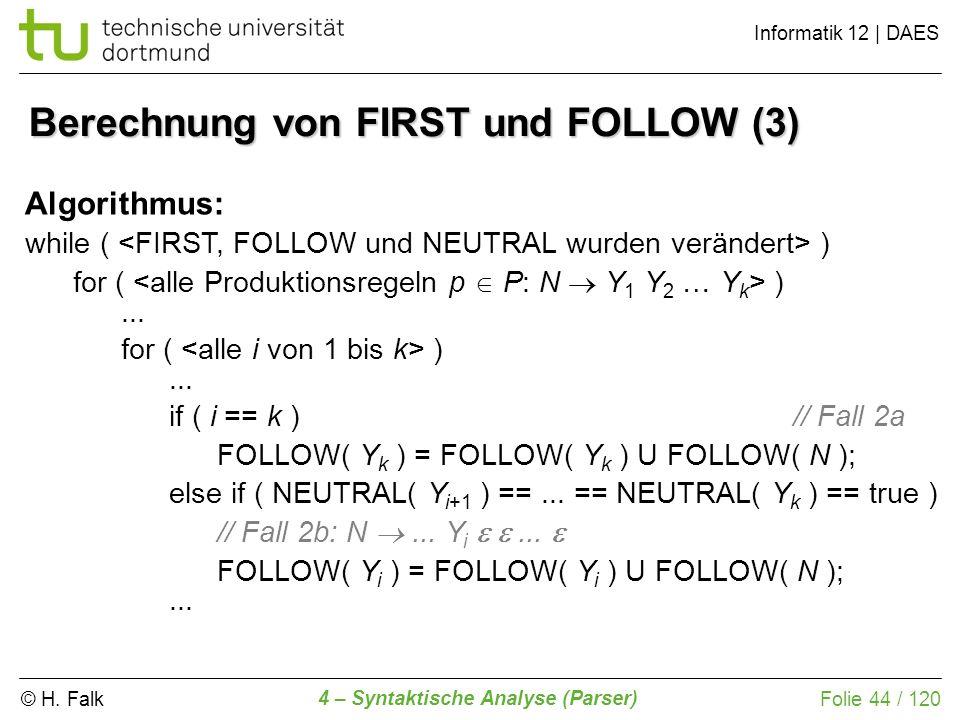 © H. Falk Informatik 12 | DAES 4 – Syntaktische Analyse (Parser) Folie 44 / 120 Berechnung von FIRST und FOLLOW (3) Algorithmus: while ( ) for ( )...