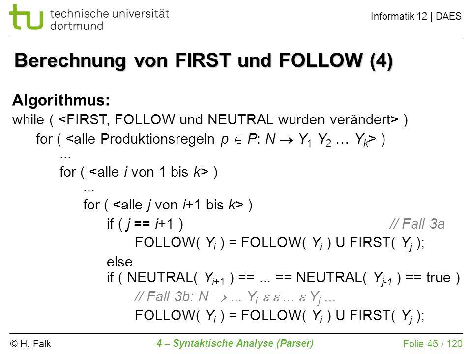 © H. Falk Informatik 12 | DAES 4 – Syntaktische Analyse (Parser) Folie 45 / 120 Berechnung von FIRST und FOLLOW (4) Algorithmus: while ( ) for ( )...