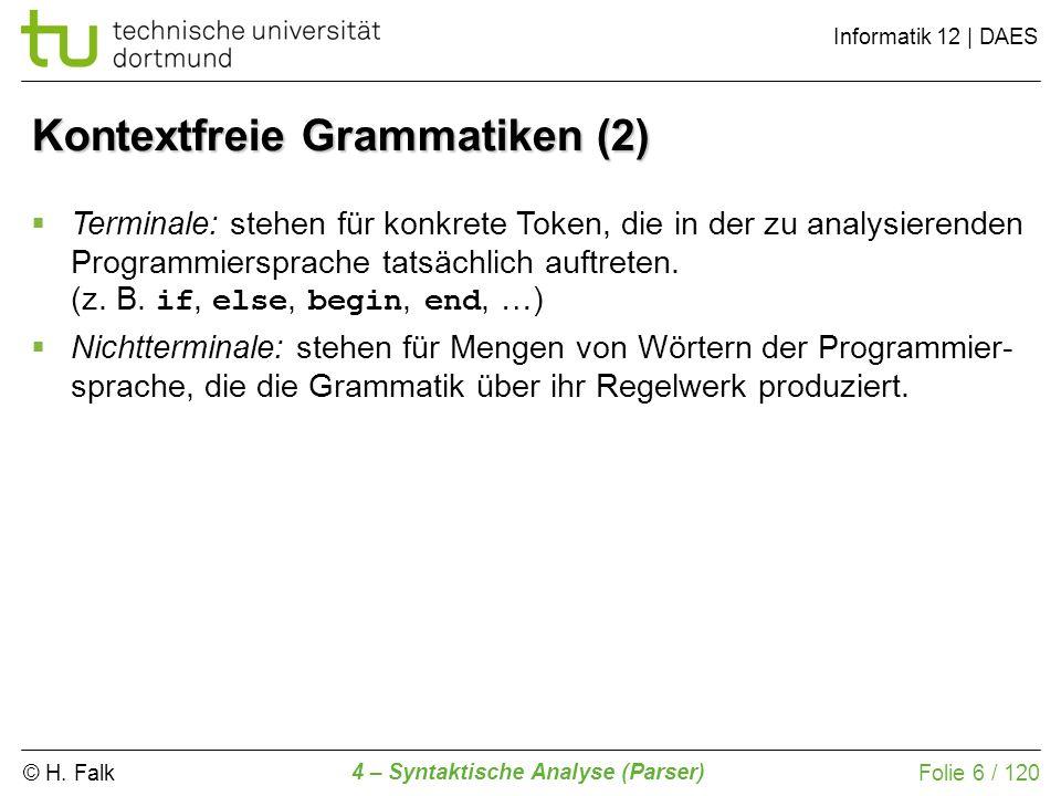 © H. Falk Informatik 12 | DAES 4 – Syntaktische Analyse (Parser) Folie 6 / 120 Kontextfreie Grammatiken (2) Terminale: stehen für konkrete Token, die
