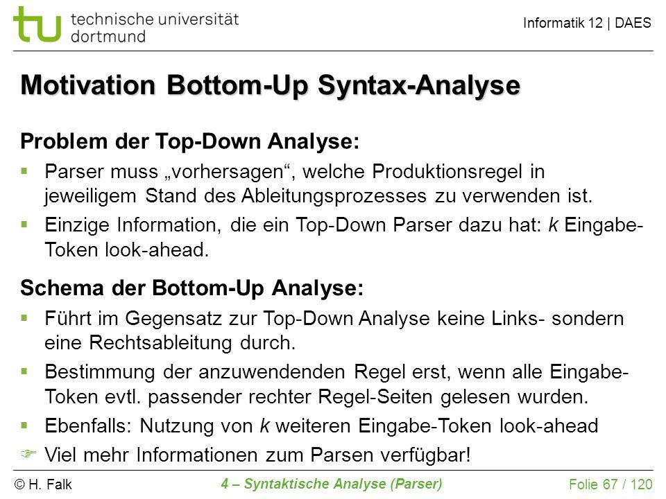 © H. Falk Informatik 12 | DAES 4 – Syntaktische Analyse (Parser) Folie 67 / 120 Motivation Bottom-Up Syntax-Analyse Problem der Top-Down Analyse: Pars