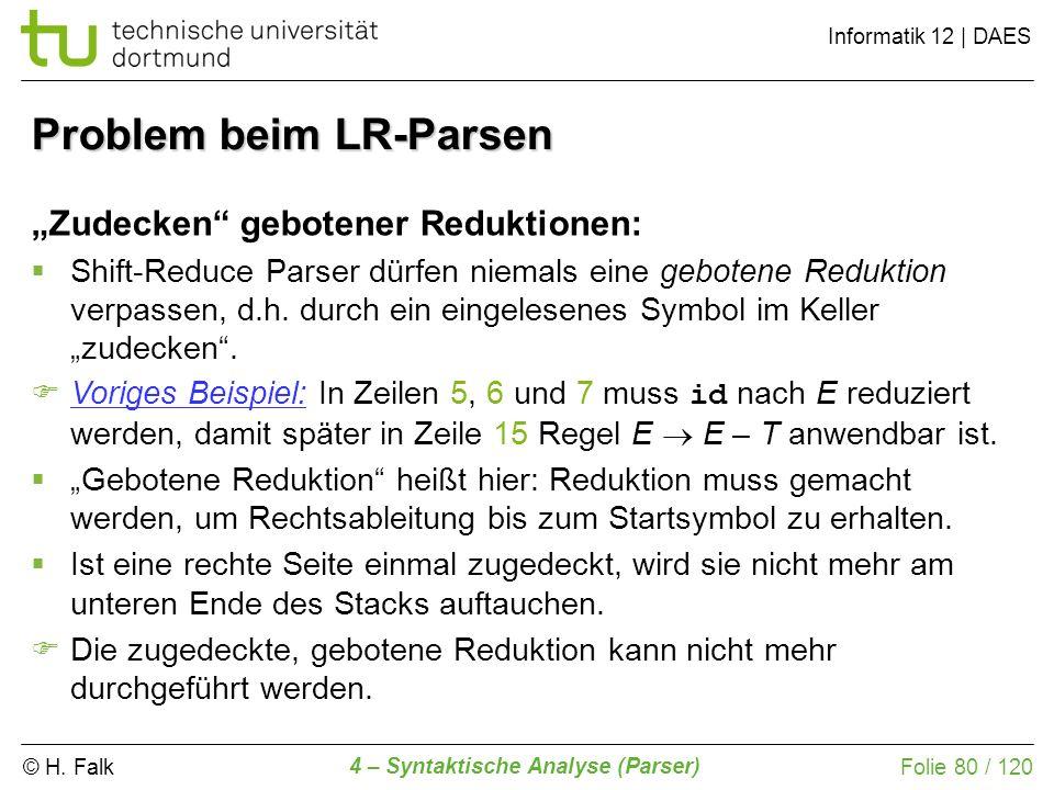 © H. Falk Informatik 12 | DAES 4 – Syntaktische Analyse (Parser) Folie 80 / 120 Problem beim LR-Parsen Zudecken gebotener Reduktionen: Shift-Reduce Pa
