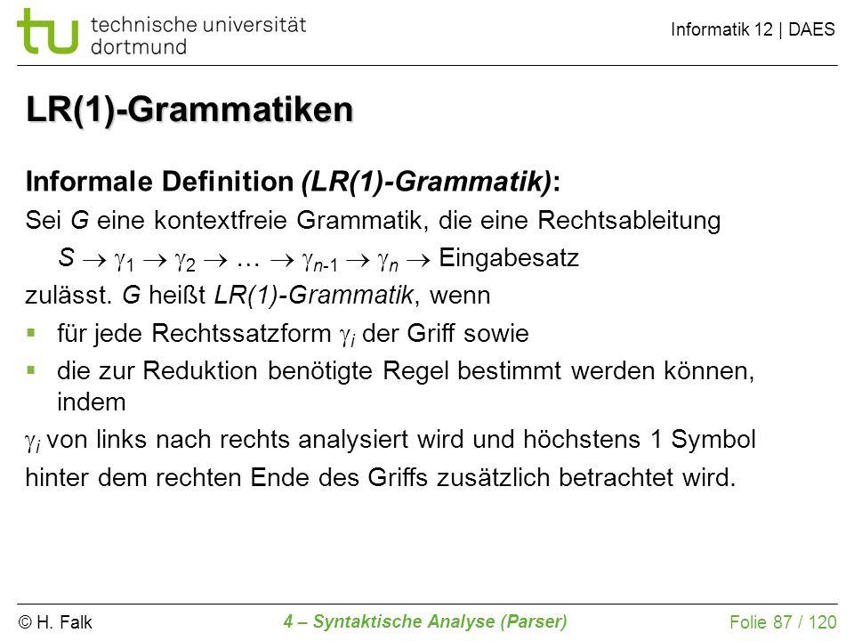 © H. Falk Informatik 12 | DAES 4 – Syntaktische Analyse (Parser) Folie 87 / 120 LR(1)-Grammatiken Informale Definition (LR(1)-Grammatik): Sei G eine k